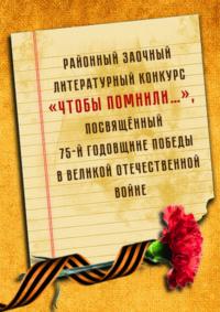 Внимание! Районный заочный литературный конкурс «Чтобы помнили…»